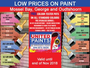 Low Prices on Paint in Mossel Bay, George and Oudtshoorn Why pay more when you can make use to United Paint in Mossel Bay, George and Oudtshoorn's low prices on paint and varnish! Visit United Paint for excellent quality paint, primers, varnish and brick dressing on special offer until 30 November 2018.  •5 lt Ultra Roof from R 250 ( 10 years guarantee) •20 lt Wall and Ceiling R 749 ( 8 years guarantee) •5 lt Wall and Ceiling R 249 ( 8 years guarantee) •20lt Low Sheen from R 899 ( 10 years guarantee) •5 lt Low Sheen from R 299 (10 years guarantee) •20 lt Plaster Primer R 699 •5 lt Plaster Primer R 299 •5 lt Brick Dressing from R 299 •5lt ColorTone Varnish from R 599 ( 10 years guarantee) •20 lt Ultra Roof from R 799 ( 10 years guarantee)  •Free Colour Tester Posts on all standard colours •Free specialized services:  colour consultations, measurement of areas to be painted, moisture measurements, On-site problem solving, Technical advice, Free delivery